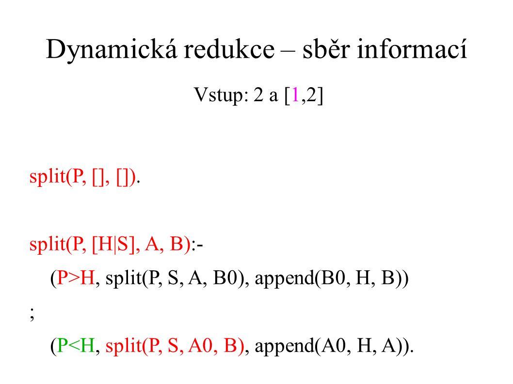 Dynamická redukce – sběr informací split(P, [], []). split(P, [H|S], A, B):- (P>H, split(P, S, A, B0), append(B0, H, B)) ; (P<H, split(P, S, A0, B), a