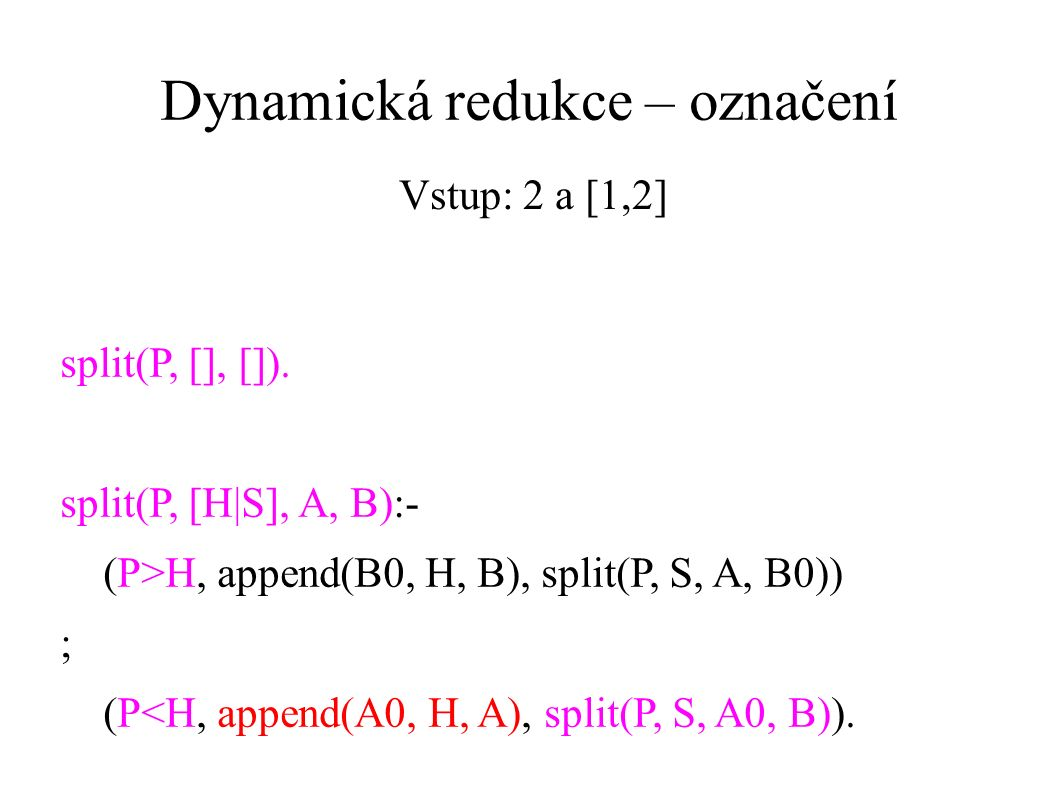 Dynamická redukce – označení split(P, [], []). split(P, [H|S], A, B):- (P>H, append(B0, H, B), split(P, S, A, B0)) ; (P<H, append(A0, H, A), split(P,