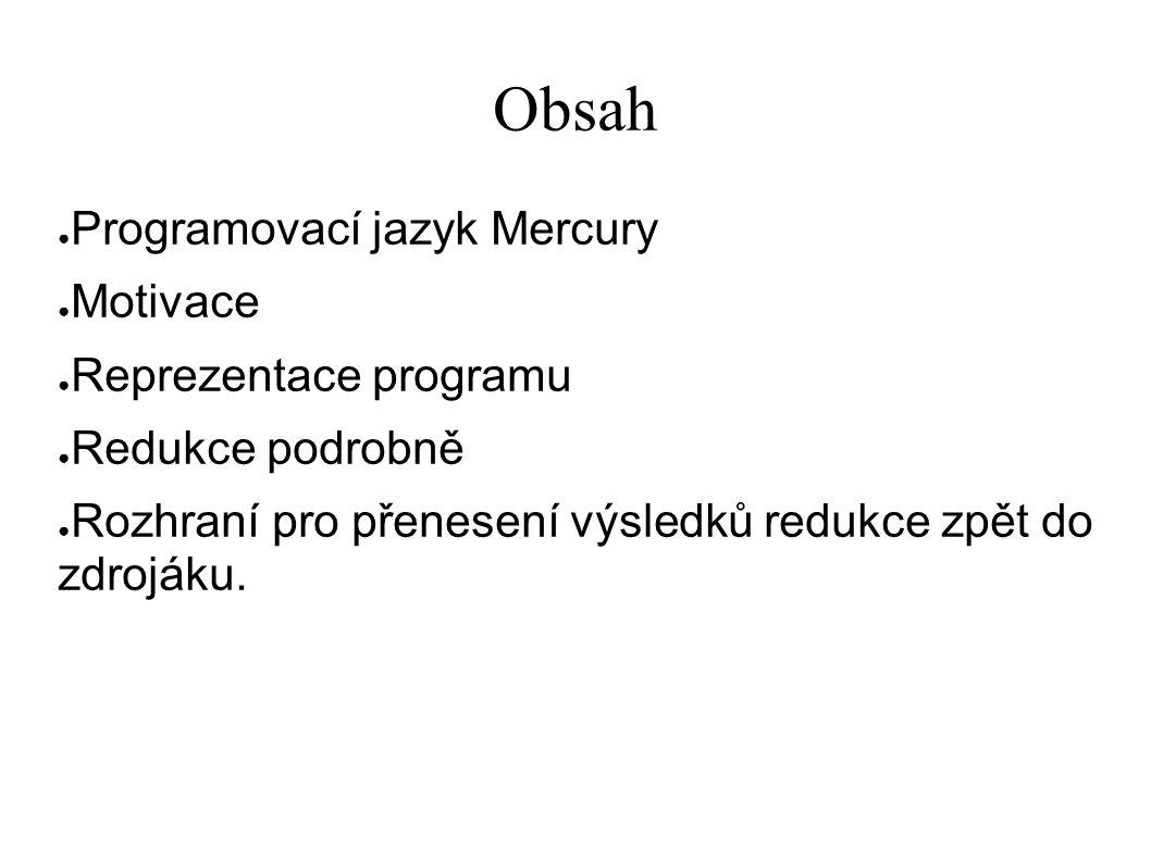 Obsah ● Programovací jazyk Mercury ● Motivace ● Reprezentace programu ● Redukce podrobně ● Rozhraní pro přenesení výsledků redukce zpět do zdrojáku.