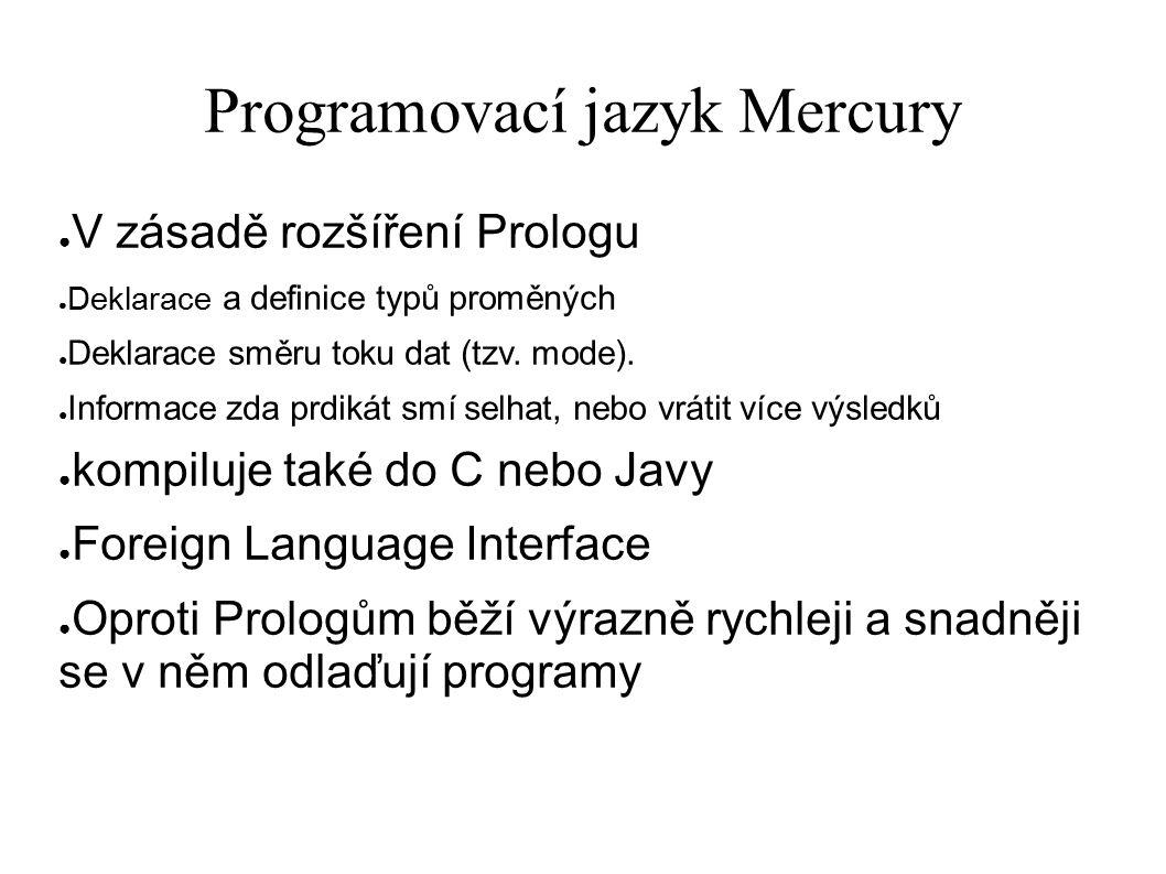 Programovací jazyk Mercury ● V zásadě rozšíření Prologu ● Deklarace a definice typů proměných ● Deklarace směru toku dat (tzv. mode). ● Informace zda