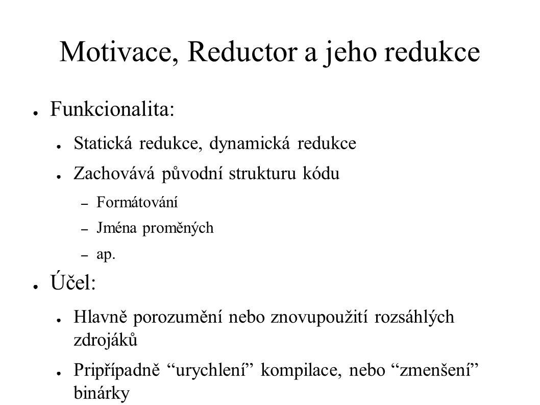 Motivace, Reductor a jeho redukce ● Funkcionalita: ● Statická redukce, dynamická redukce ● Zachovává původní strukturu kódu – Formátování – Jména proměných – ap.