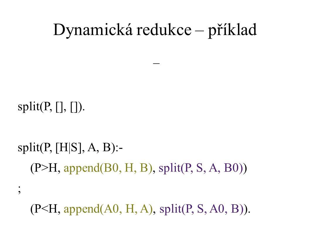 Dynamická redukce – příklad split(P, [], []). split(P, [H|S], A, B):- (P>H, append(B0, H, B), split(P, S, A, B0)) ; (P<H, append(A0, H, A), split(P, S