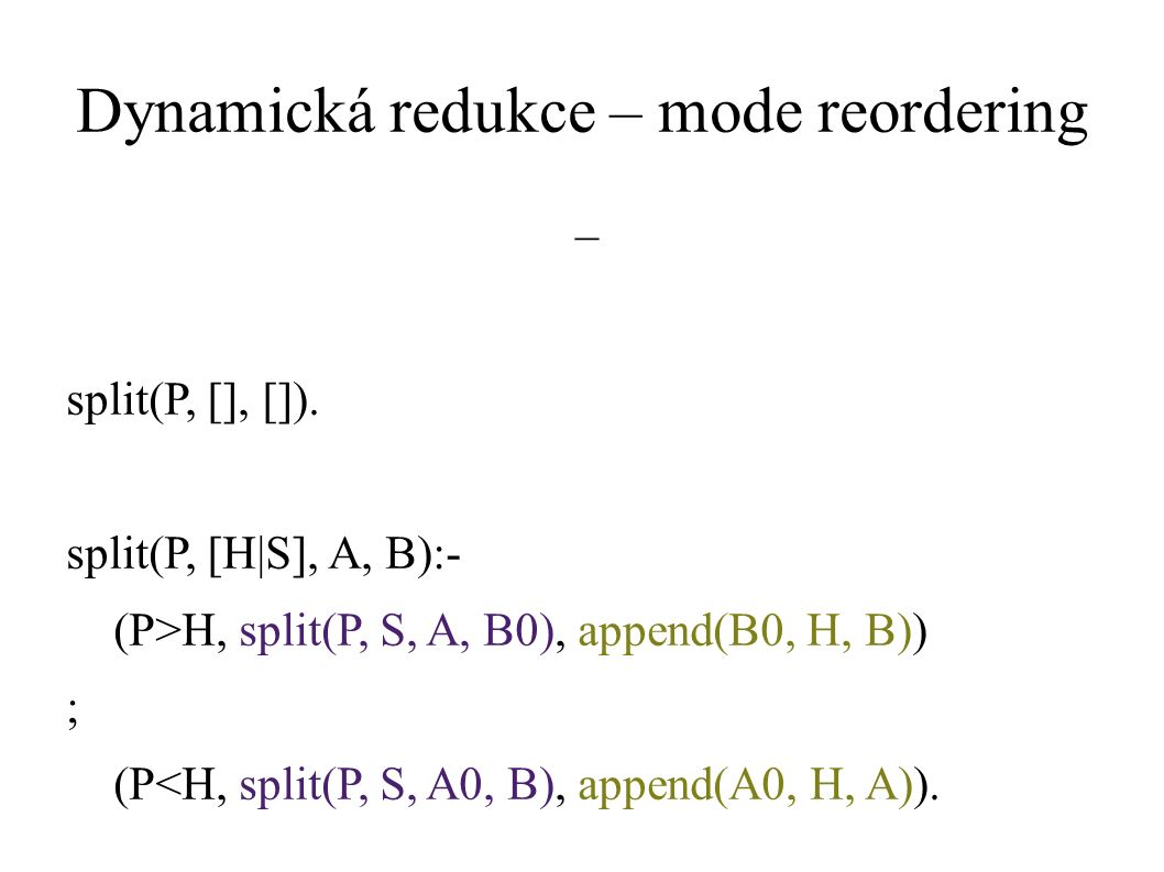Dynamická redukce – mode reordering split(P, [], []). split(P, [H|S], A, B):- (P>H, split(P, S, A, B0), append(B0, H, B)) ; (P<H, split(P, S, A0, B),