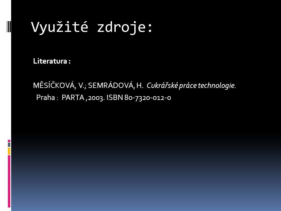 Využité zdroje: Literatura : MĚSÍČKOVÁ, V.; SEMRÁDOVÁ, H. Cukrářské práce technologie. Praha : PARTA,2003. ISBN 80-7320-012-0