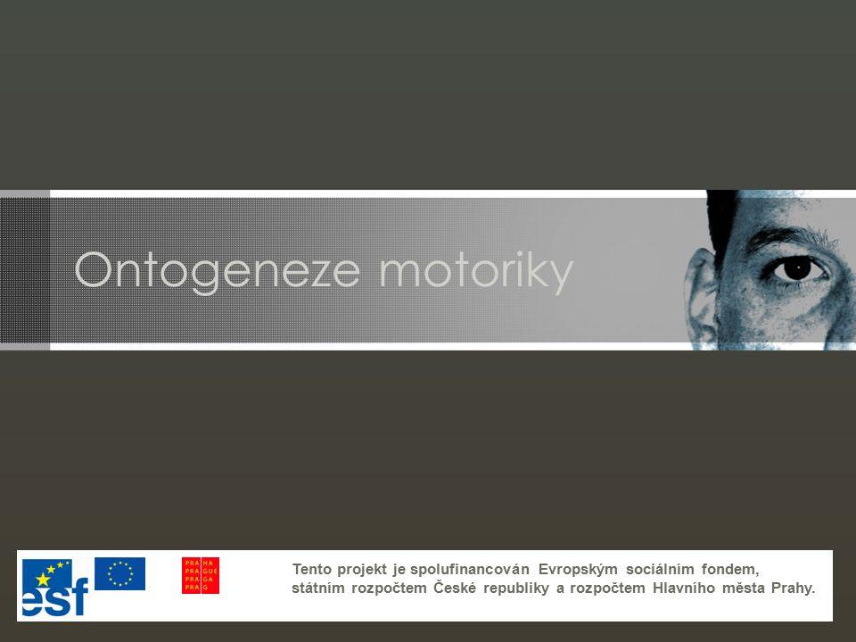 Ontogeneze motoriky Tento projekt je spolufinancován Evropským sociálním fondem, státním rozpočtem České republiky a rozpočtem Hlavního města Prahy.