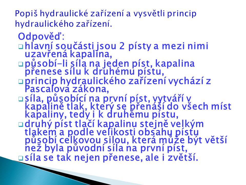 Odpověď:  hlavní součásti jsou 2 písty a mezi nimi uzavřená kapalina,  působí-li síla na jeden píst, kapalina přenese sílu k druhému pístu,  princip hydraulického zařízení vychází z Pascalova zákona,  síla, působící na první píst, vytváří v kapalině tlak, který se přenáší do všech míst kapaliny, tedy i k druhému pístu,  druhý píst tlačí kapalinu stejně velkým tlakem a podle velikosti obsahu pístu působí celkovou silou, která může být větší než byla původní síla na první píst,  síla se tak nejen přenese, ale i zvětší.