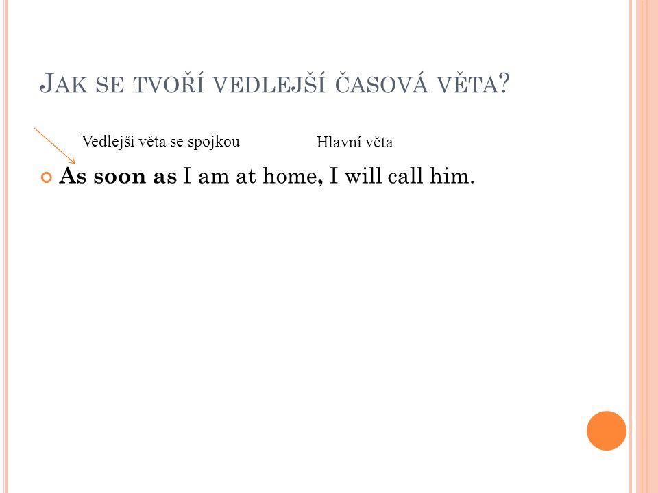 H LAVNÍ A VEDLEŠÍ VĚTU MŮŽEME PROHODIT As soon as I am at home, I will call him.
