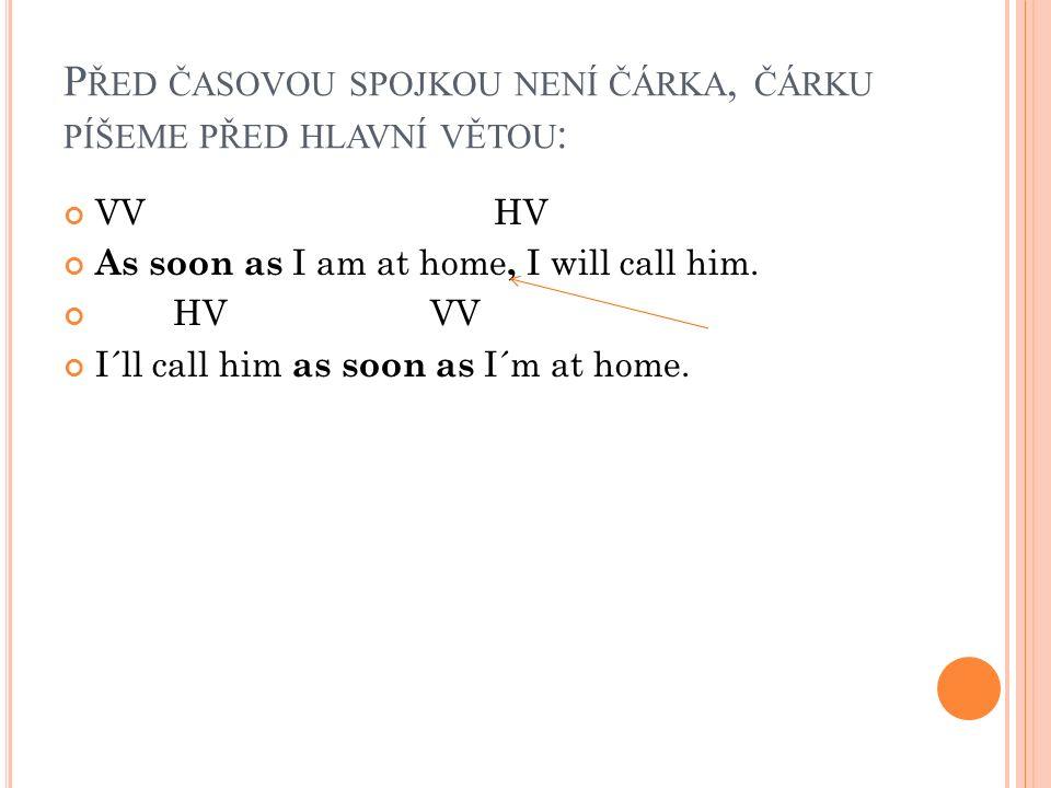 P ŘED ČASOVOU SPOJKOU NENÍ ČÁRKA, ČÁRKU PÍŠEME PŘED HLAVNÍ VĚTOU : VV HV As soon as I am at home, I will call him. HV VV I´ll call him as soon as I´m