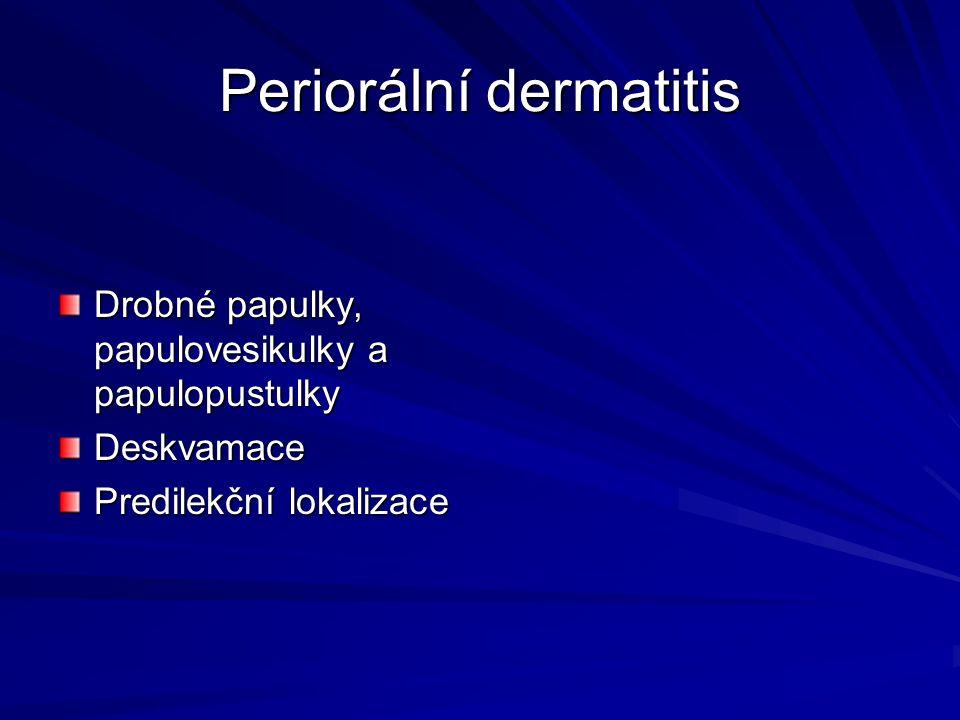 Periorální dermatitis Drobné papulky, papulovesikulky a papulopustulky Deskvamace Predilekční lokalizace