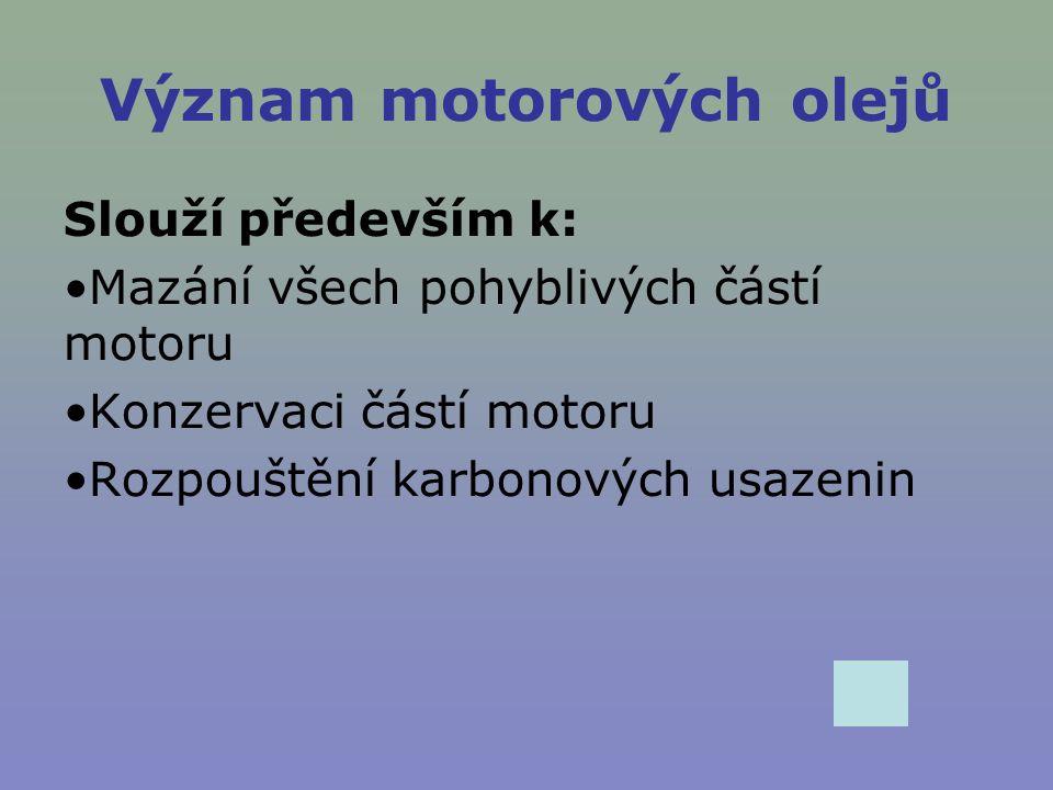 Význam motorových olejů Slouží především k: Mazání všech pohyblivých částí motoru Konzervaci částí motoru Rozpouštění karbonových usazenin