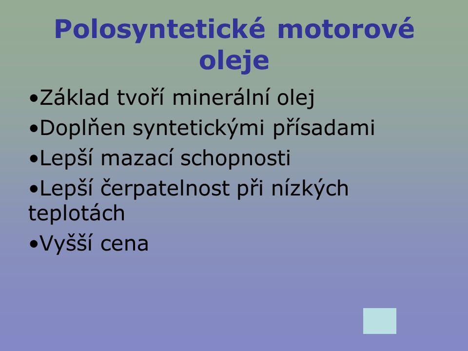 Polosyntetické motorové oleje Základ tvoří minerální olej Doplňen syntetickými přísadami Lepší mazací schopnosti Lepší čerpatelnost při nízkých teplot