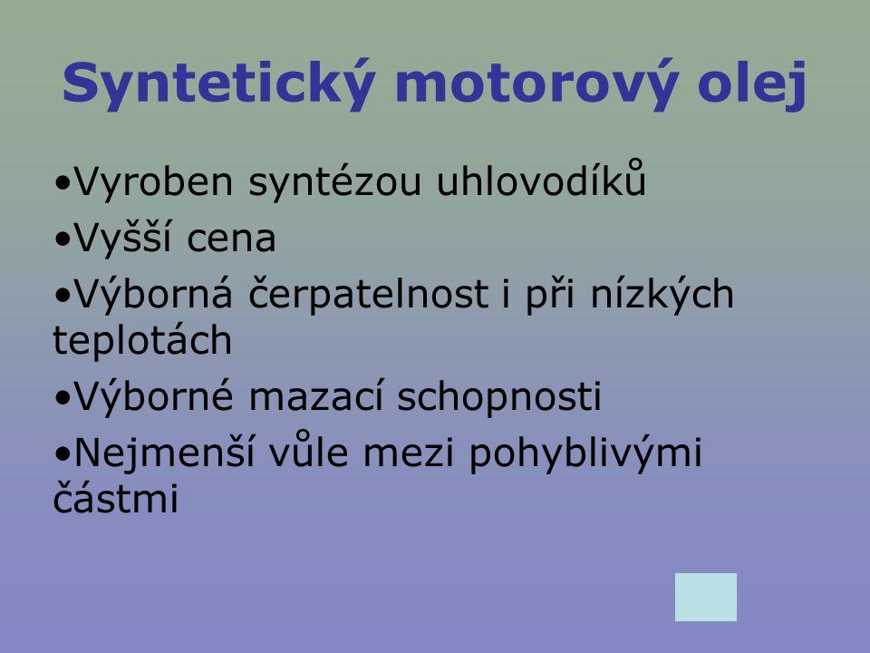 Syntetický motorový olej Vyroben syntézou uhlovodíků Vyšší cena Výborná čerpatelnost i při nízkých teplotách Výborné mazací schopnosti Nejmenší vůle m