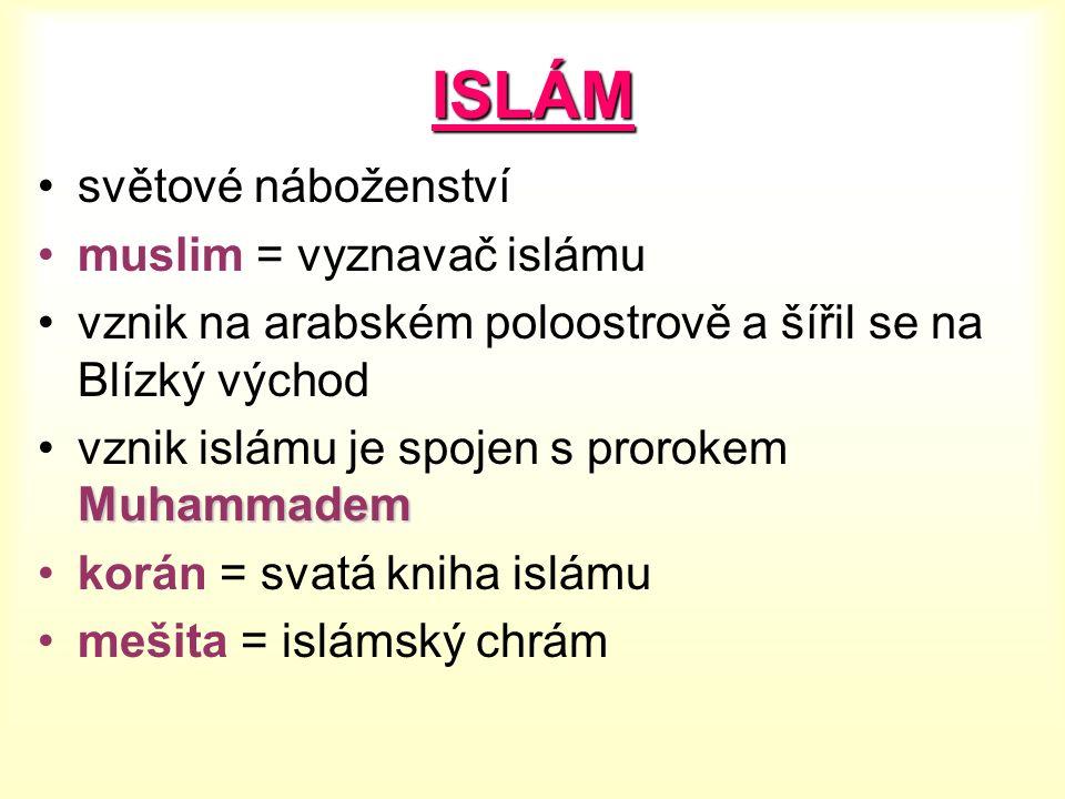 ISLÁM světové náboženství muslim = vyznavač islámu vznik na arabském poloostrově a šířil se na Blízký východ Muhammademvznik islámu je spojen s prorokem Muhammadem korán = svatá kniha islámu mešita = islámský chrám