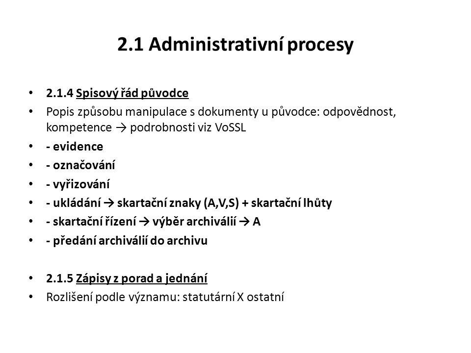 2.1 Administrativní procesy 2.1.4 Spisový řád původce Popis způsobu manipulace s dokumenty u původce: odpovědnost, kompetence → podrobnosti viz VoSSL - evidence - označování - vyřizování - ukládání → skartační znaky (A,V,S) + skartační lhůty - skartační řízení → výběr archiválií → A - předání archiválií do archivu 2.1.5 Zápisy z porad a jednání Rozlišení podle významu: statutární X ostatní