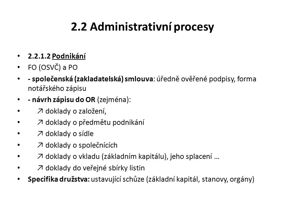 2.2 Administrativní procesy 2.2.1.2 Podnikání FO (OSVČ) a PO - společenská (zakladatelská) smlouva: úředně ověřené podpisy, forma notářského zápisu - návrh zápisu do OR (zejména): ↗ doklady o založení, ↗ doklady o předmětu podnikání ↗ doklady o sídle ↗ doklady o společnících ↗ doklady o vkladu (základním kapitálu), jeho splacení … ↗ doklady do veřejné sbírky listin Specifika družstva: ustavující schůze (základní kapitál, stanovy, orgány)