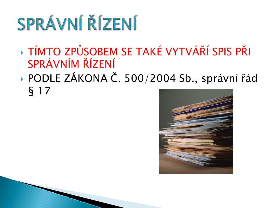  TÍMTO ZPŮSOBEM SE TAKÉ VYTVÁŘÍ SPIS PŘI SPRÁVNÍM ŘÍZENÍ  PODLE ZÁKONA Č. 500/2004 Sb., správní řád § 17