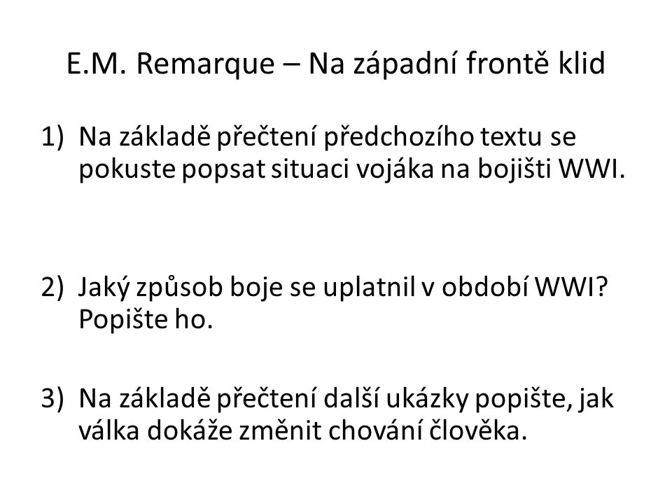 E.M. Remarque – Na západní frontě klid 1)Na základě přečtení předchozího textu se pokuste popsat situaci vojáka na bojišti WWI. 2)Jaký způsob boje se