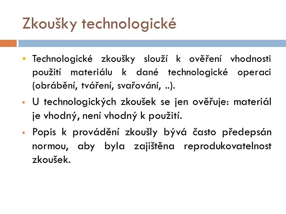 Zkoušky technologické  Technologické zkoušky slouží k ověření vhodnosti použití materiálu k dané technologické operaci (obrábění, tváření, svařování,..).
