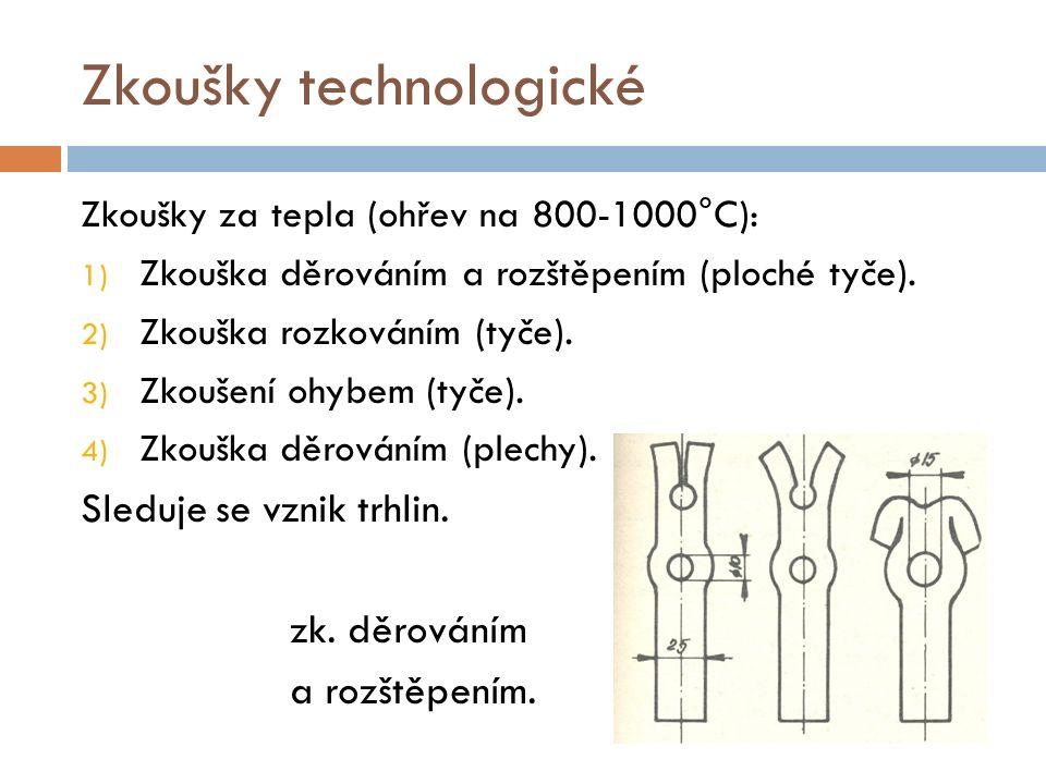 Zkoušky technologické Zkoušky za tepla (ohřev na 800-1000°C): 1) Zkouška děrováním a rozštěpením (ploché tyče). 2) Zkouška rozkováním (tyče). 3) Zkouš