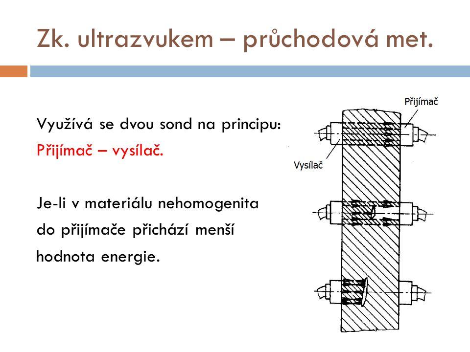 Zk. ultrazvukem – průchodová met. Využívá se dvou sond na principu: Přijímač – vysílač. Je-li v materiálu nehomogenita do přijímače přichází menší hod