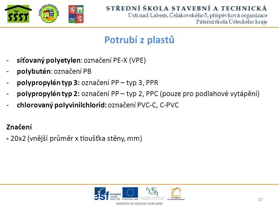 Potrubí z plastů 10 -síťovaný polyetylen: označení PE-X (VPE) -polybutén: označení PB -polypropylén typ 3: označení PP – typ 3, PPR -polypropylén typ 2: označení PP – typ 2, PPC (pouze pro podlahové vytápění) -chlorovaný polyvinilchlorid: označení PVC-C, C-PVC Značení - 20x2 (vnější průměr x tloušťka stěny, mm) STŘEDNÍ ŠKOLA STAVEBNÍ A TECHNICKÁSTŘEDNÍ ŠKOLA STAVEBNÍ A TECHNICKÁ Ústí nad Labem, Čelakovského 5, příspěvková organizace Páteřní škola Ústeckého kraje