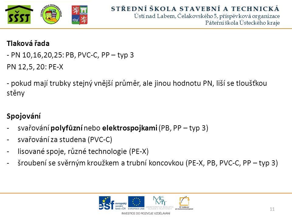 Tlaková řada - PN 10,16,20,25: PB, PVC-C, PP – typ 3 PN 12,5, 20: PE-X - pokud mají trubky stejný vnější průměr, ale jinou hodnotu PN, liší se tloušťkou stěny Spojování -svařování polyfůzní nebo elektrospojkami (PB, PP – typ 3) -svařování za studena (PVC-C) -lisované spoje, různé technologie (PE-X) -šroubení se svěrným kroužkem a trubní koncovkou (PE-X, PB, PVC-C, PP – typ 3) 11 STŘEDNÍ ŠKOLA STAVEBNÍ A TECHNICKÁSTŘEDNÍ ŠKOLA STAVEBNÍ A TECHNICKÁ Ústí nad Labem, Čelakovského 5, příspěvková organizace Páteřní škola Ústeckého kraje