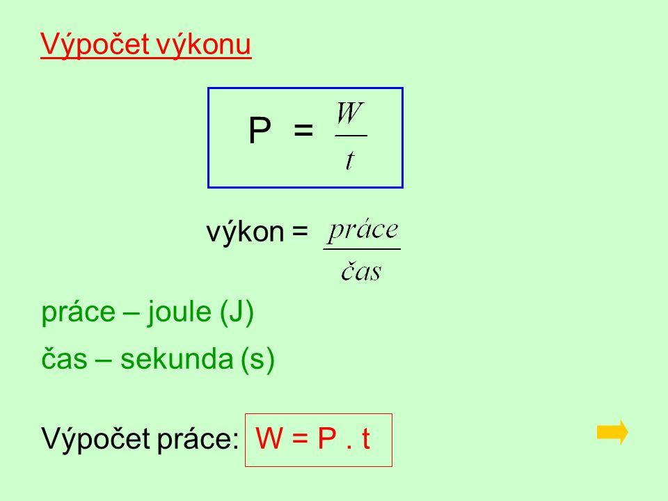 Výpočet výkonu P = výkon = práce – joule (J) čas – sekunda (s) Výpočet práce: W = P. t