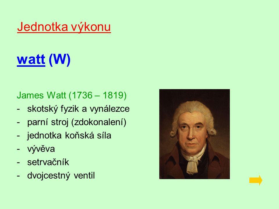Jednotka výkonu watt (W) James Watt (1736 – 1819) -s-skotský fyzik a vynálezce -p-parní stroj (zdokonalení) -j-jednotka koňská síla -v-vývěva -s-setrvačník -d-dvojcestný ventil