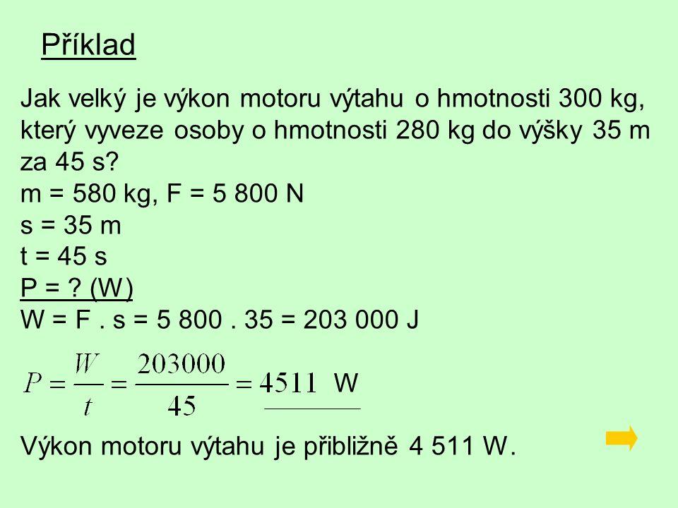 Příklad Jak velký je výkon motoru výtahu o hmotnosti 300 kg, který vyveze osoby o hmotnosti 280 kg do výšky 35 m za 45 s.