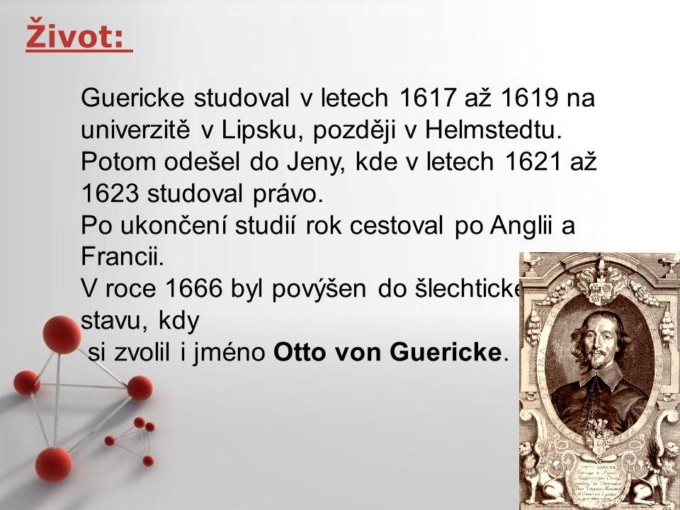 Powerpoint Templates Page 5 Život: Guericke studoval v letech 1617 až 1619 na univerzitě v Lipsku, později v Helmstedtu. Potom odešel do Jeny, kde v l