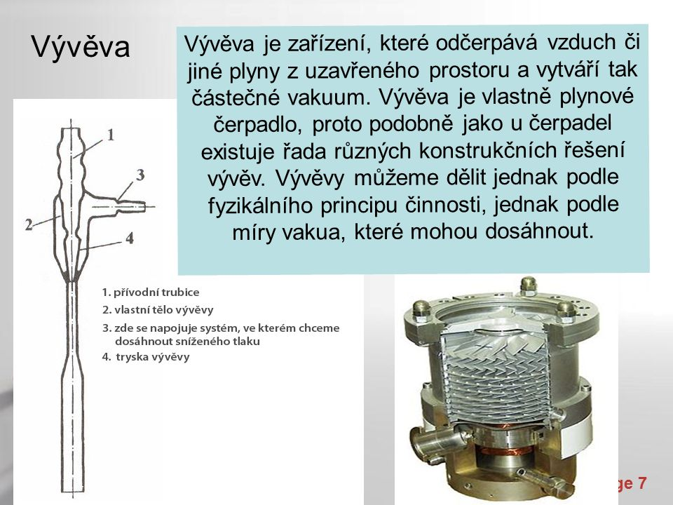 Powerpoint Templates Page 7 Vývěva Vývěva je zařízení, které odčerpává vzduch či jiné plyny z uzavřeného prostoru a vytváří tak částečné vakuum.