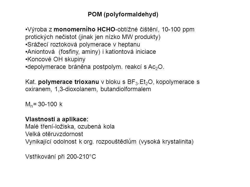 POM (polyformaldehyd) Výroba z monomerního HCHO-obtížné čištění, 10-100 ppm protických nečistot (jinak jen nízko MW produkty) Srážecí roztoková polymerace v heptanu Aniontová (fosfiny, aminy) i kationtová iniciace Koncové OH skupiny depolymerace bráněna postpolym.