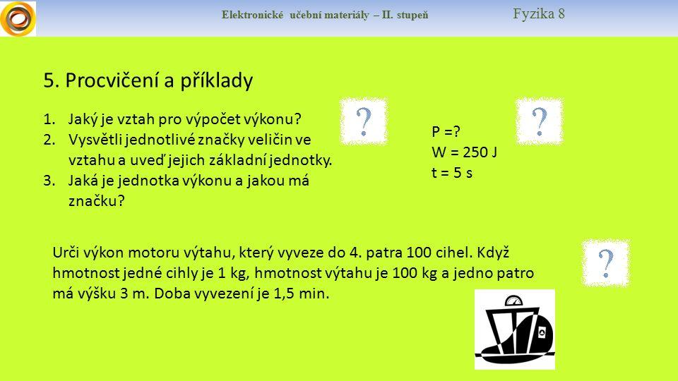 Elektronické učební materiály – II. stupeň Fyzika 8 5. Procvičení a příklady 1.Jaký je vztah pro výpočet výkonu? 2.Vysvětli jednotlivé značky veličin