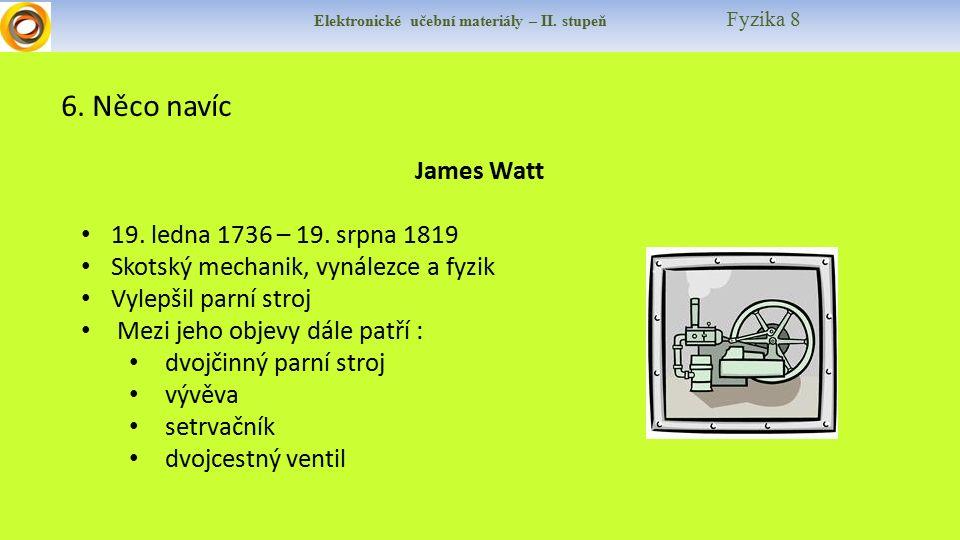 Elektronické učební materiály – II. stupeň Fyzika 8 6. Něco navíc James Watt 19. ledna 1736 – 19. srpna 1819 Skotský mechanik, vynálezce a fyzik Vylep