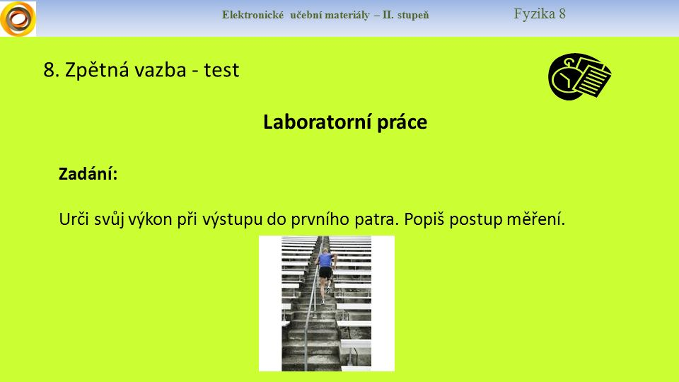 Elektronické učební materiály – II. stupeň Fyzika 8 8. Zpětná vazba - test Laboratorní práce Zadání: Urči svůj výkon při výstupu do prvního patra. Pop