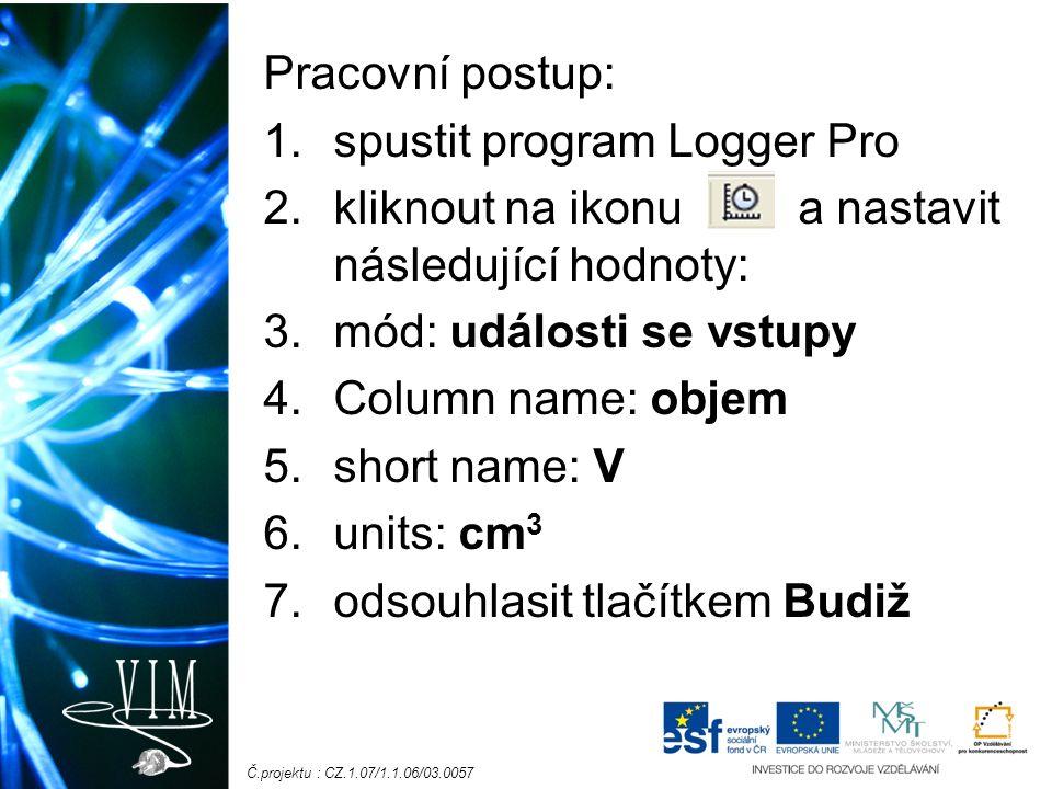 Č.projektu : CZ.1.07/1.1.06/03.0057 Pracovní postup: 1.spustit program Logger Pro 2.kliknout na ikonu a nastavit následující hodnoty: 3.mód: události se vstupy 4.Column name: objem 5.short name: V 6.units: cm 3 7.odsouhlasit tlačítkem Budiž