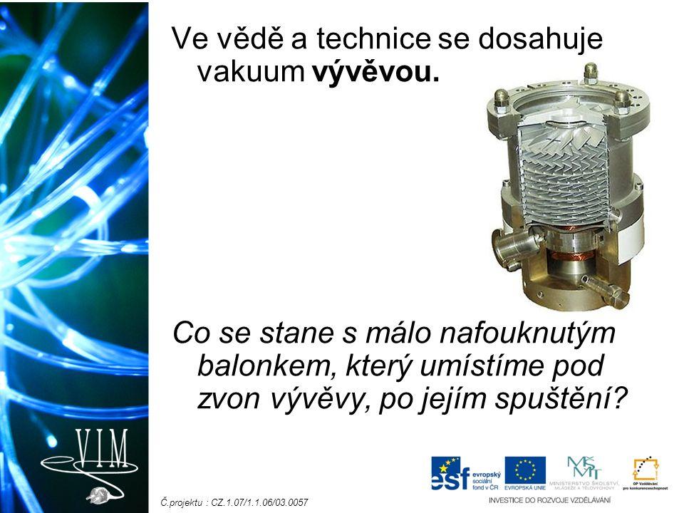 Č.projektu : CZ.1.07/1.1.06/03.0057 Ve vědě a technice se dosahuje vakuum vývěvou.