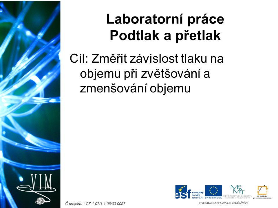 Č.projektu : CZ.1.07/1.1.06/03.0057 Laboratorní práce Podtlak a přetlak Cíl: Změřit závislost tlaku na objemu při zvětšování a zmenšování objemu