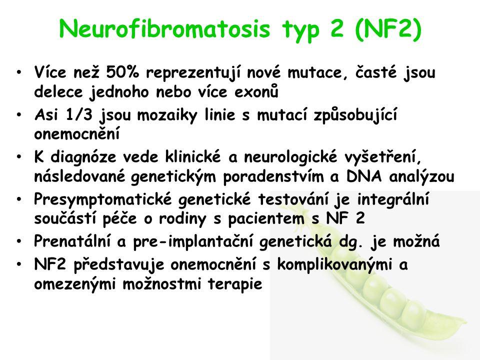 Neurofibromatosis typ 2 (NF2) Více než 50% reprezentují nové mutace, časté jsou delece jednoho nebo více exonů Asi 1/3 jsou mozaiky linie s mutací způsobující onemocnění K diagnóze vede klinické a neurologické vyšetření, následované genetickým poradenstvím a DNA analýzou Presymptomatické genetické testování je integrální součástí péče o rodiny s pacientem s NF 2 Prenatální a pre-implantační genetická dg.