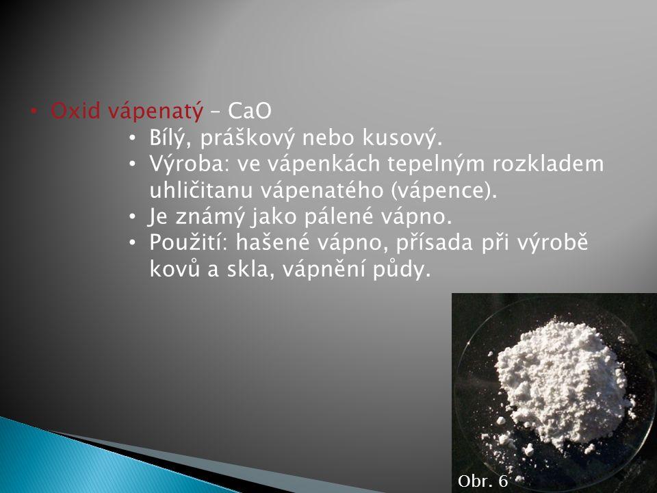 Oxid vápenatý – CaO Bílý, práškový nebo kusový. Výroba: ve vápenkách tepelným rozkladem uhličitanu vápenatého (vápence). Je známý jako pálené vápno. P