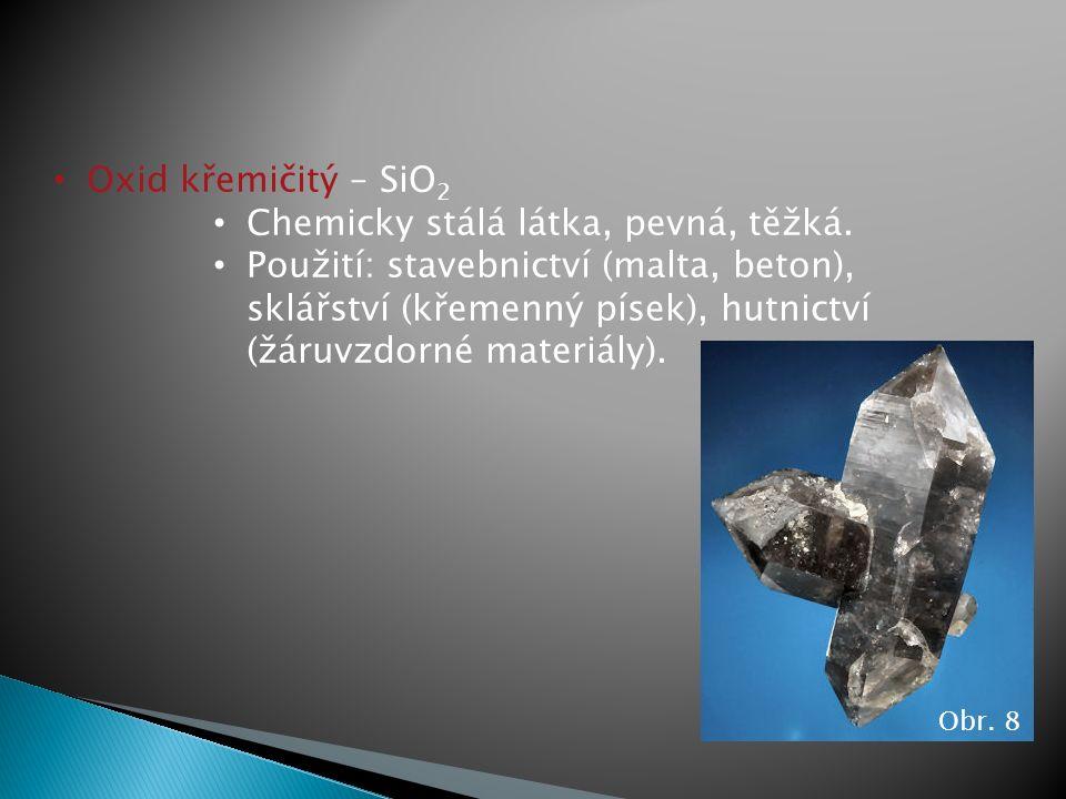 Oxid křemičitý – SiO 2 Chemicky stálá látka, pevná, těžká. Použití: stavebnictví (malta, beton), sklářství (křemenný písek), hutnictví (žáruvzdorné ma