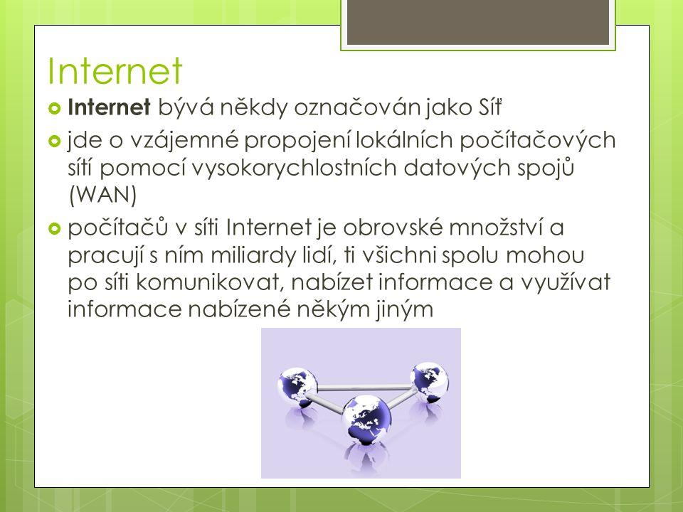Internet  Internet bývá někdy označován jako Síť  jde o vzájemné propojení lokálních počítačových sítí pomocí vysokorychlostních datových spojů (WAN)  počítačů v síti Internet je obrovské množství a pracují s ním miliardy lidí, ti všichni spolu mohou po síti komunikovat, nabízet informace a využívat informace nabízené někým jiným