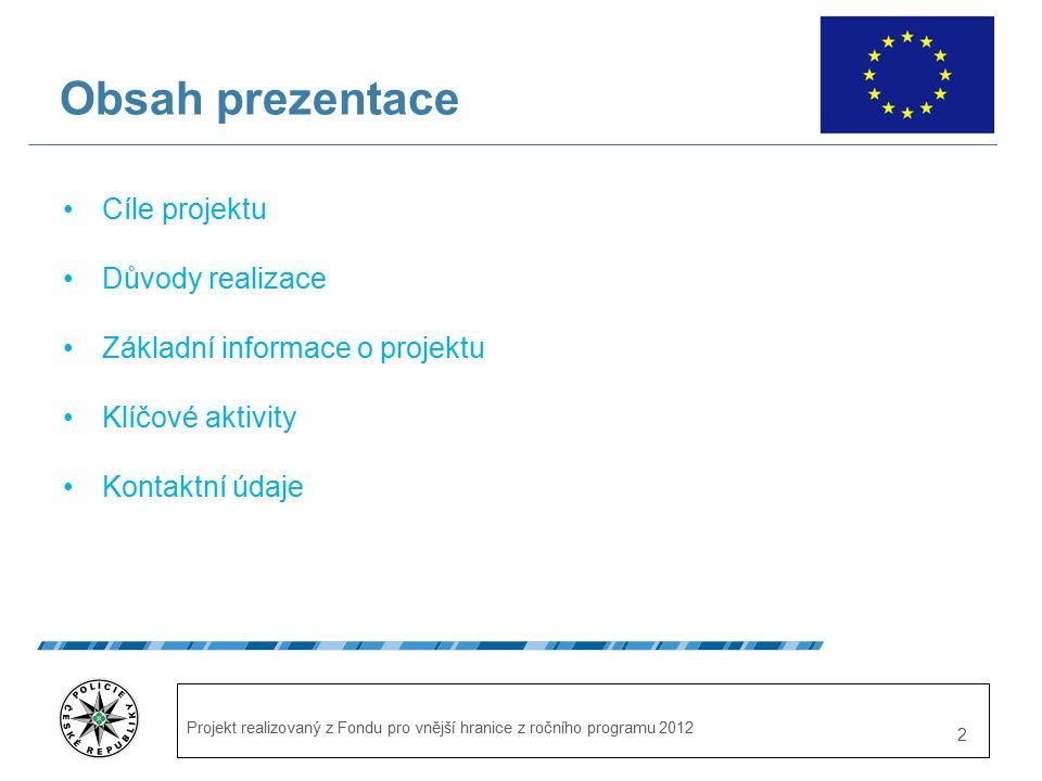 Projekt realizovaný z Fondu pro vnější hranice z ročního programu 2012 2 Obsah prezentace Cíle projektu Důvody realizace Základní informace o projektu Klíčové aktivity Kontaktní údaje