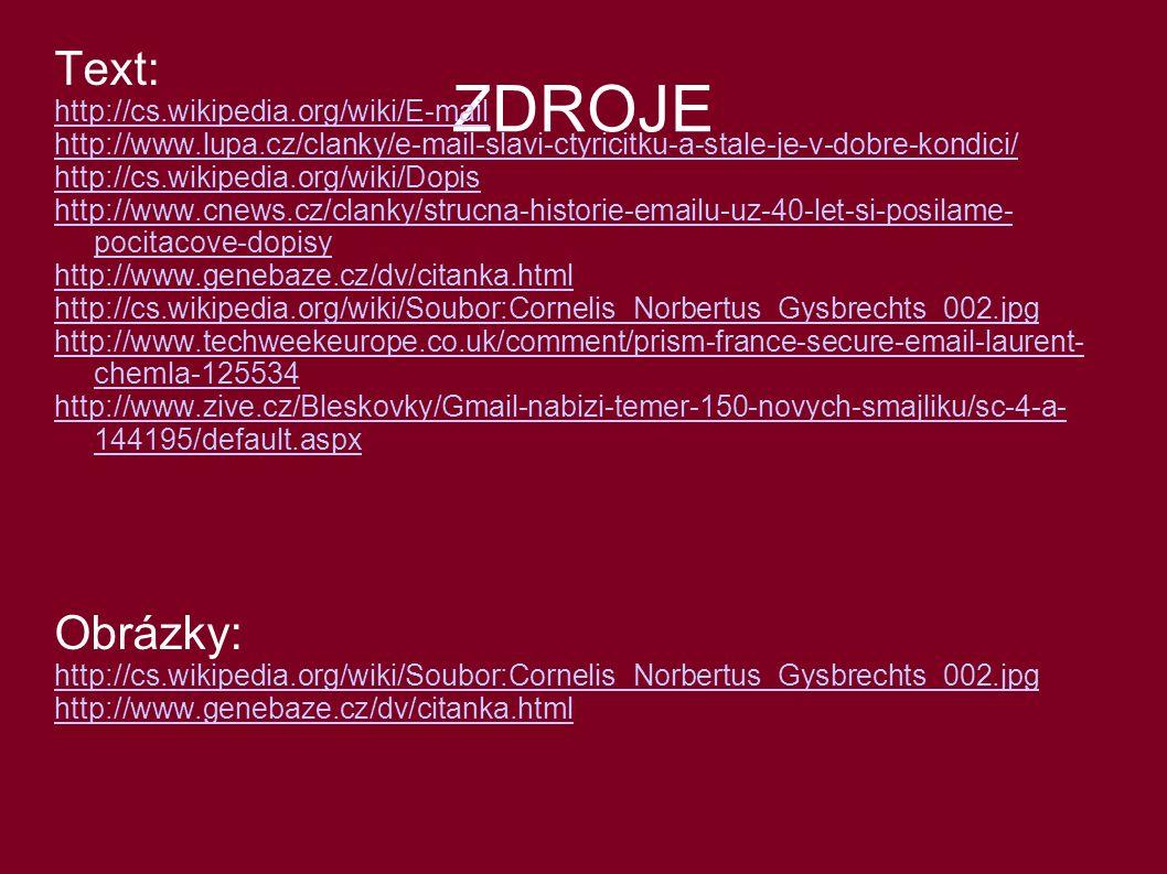 ZDROJE Text: http://cs.wikipedia.org/wiki/E-mail http://www.lupa.cz/clanky/e-mail-slavi-ctyricitku-a-stale-je-v-dobre-kondici/ http://cs.wikipedia.org/wiki/Dopis http://www.cnews.cz/clanky/strucna-historie-emailu-uz-40-let-si-posilame- pocitacove-dopisy http://www.genebaze.cz/dv/citanka.html http://cs.wikipedia.org/wiki/Soubor:Cornelis_Norbertus_Gysbrechts_002.jpg http://www.techweekeurope.co.uk/comment/prism-france-secure-email-laurent- chemla-125534 http://www.zive.cz/Bleskovky/Gmail-nabizi-temer-150-novych-smajliku/sc-4-a- 144195/default.aspx Obrázky: http://cs.wikipedia.org/wiki/Soubor:Cornelis_Norbertus_Gysbrechts_002.jpg http://www.genebaze.cz/dv/citanka.html