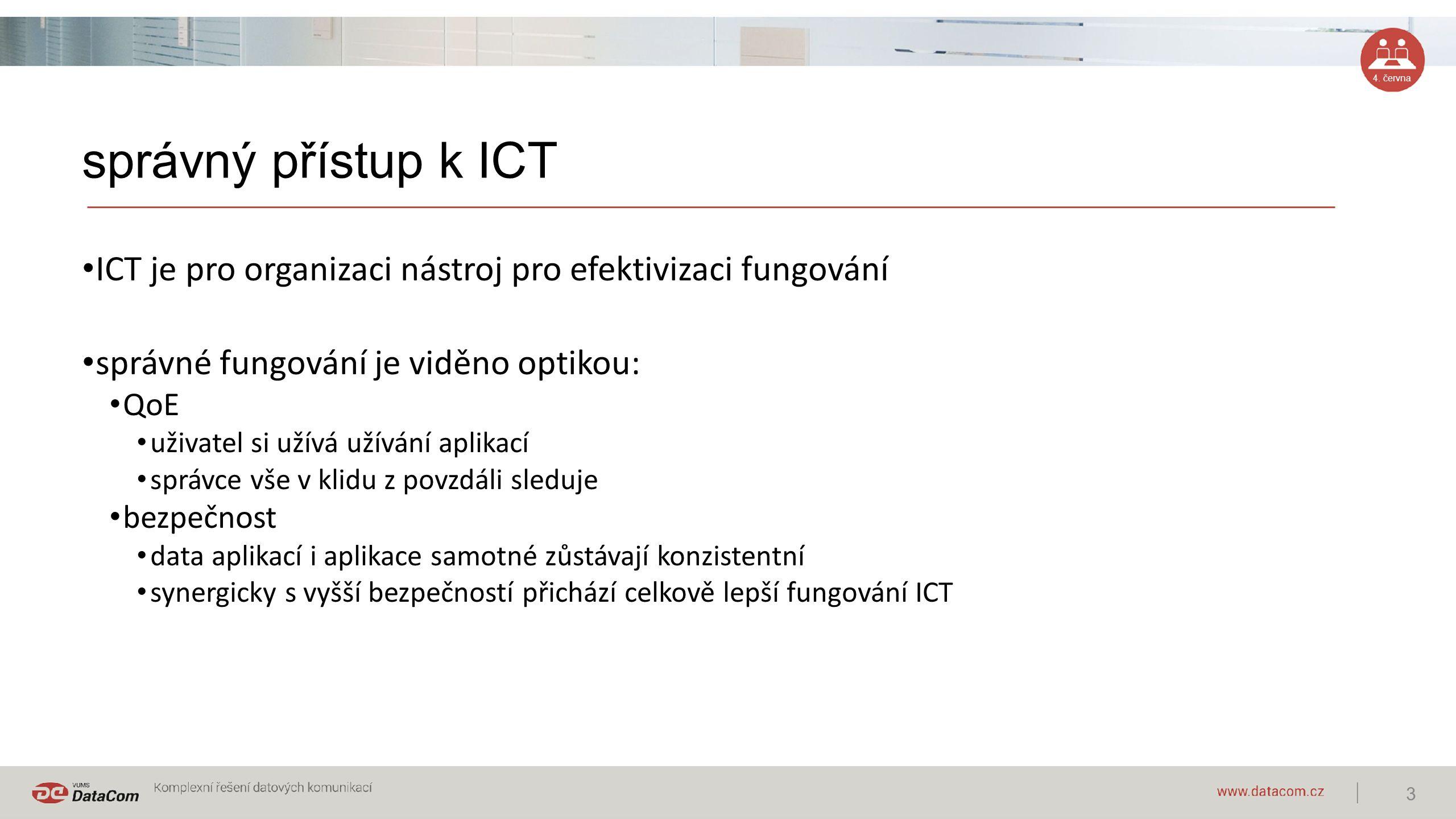 4. června správný přístup k ICT ICT je pro organizaci nástroj pro efektivizaci fungování správné fungování je viděno optikou: QoE uživatel si užívá už