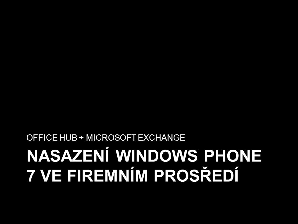 NASAZENÍ WINDOWS PHONE 7 VE FIREMNÍM PROSŘEDÍ OFFICE HUB + MICROSOFT EXCHANGE