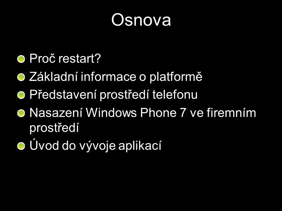 Osnova Proč restart? Základní informace o platformě Představení prostředí telefonu Nasazení Windows Phone 7 ve firemním prostředí Úvod do vývoje aplik