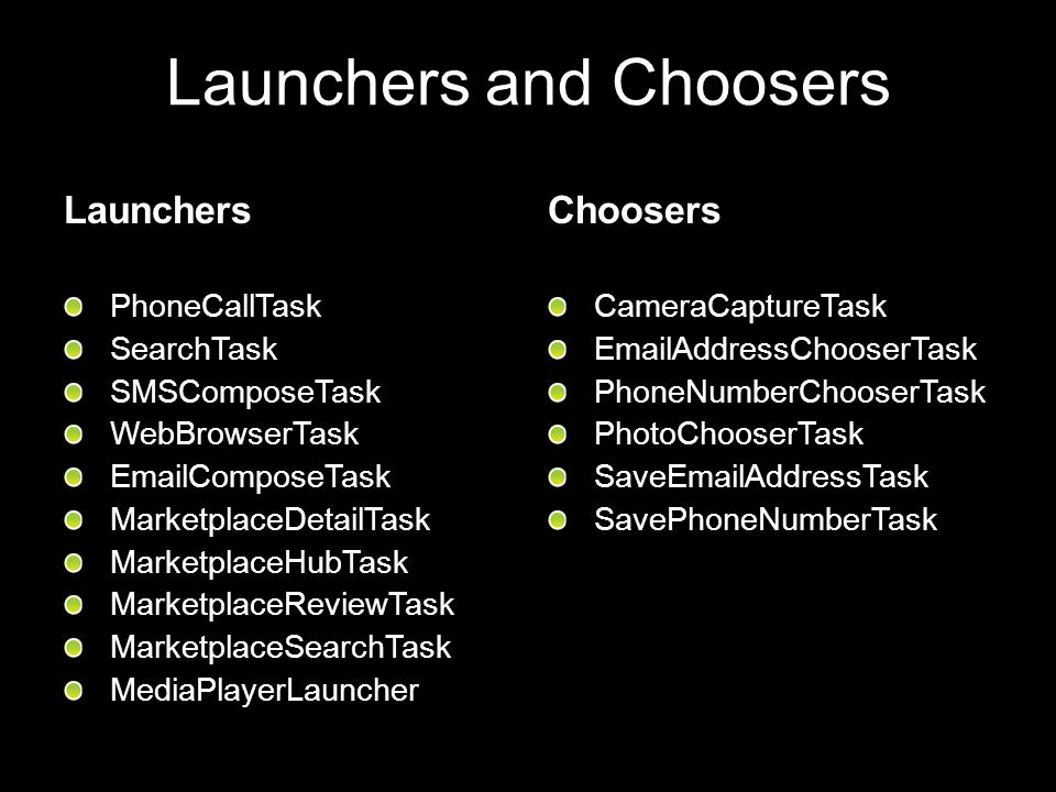 Launchers and Choosers Launchers PhoneCallTask SearchTask SMSComposeTask WebBrowserTask EmailComposeTask MarketplaceDetailTask MarketplaceHubTask Mark