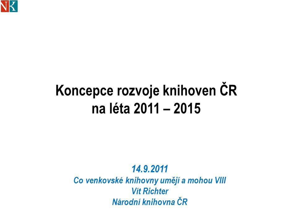 Koncepce rozvoje knihoven ČR na léta 2011 – 2015 14.9.2011 Co venkovské knihovny umějí a mohou VIII Vít Richter Národní knihovna ČR