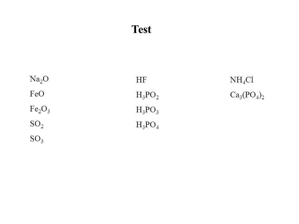 Na 2 O FeO Fe 2 O 3 SO 2 SO 3 HF H 3 PO 2 H 3 PO 3 H 3 PO 4 NH 4 Cl Ca 3 (PO 4 ) 2 Test